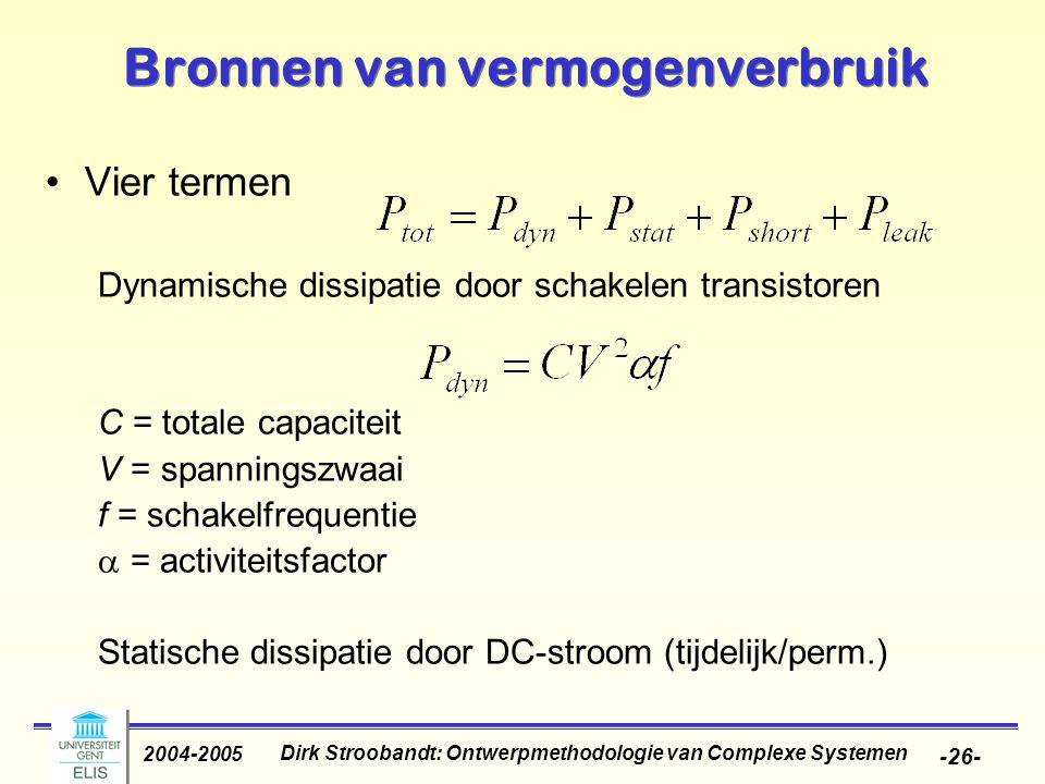 Dirk Stroobandt: Ontwerpmethodologie van Complexe Systemen 2004-2005 -26- Bronnen van vermogenverbruik Vier termen Dynamische dissipatie door schakelen transistoren C = totale capaciteit V = spanningszwaai f = schakelfrequentie  = activiteitsfactor Statische dissipatie door DC-stroom (tijdelijk/perm.)