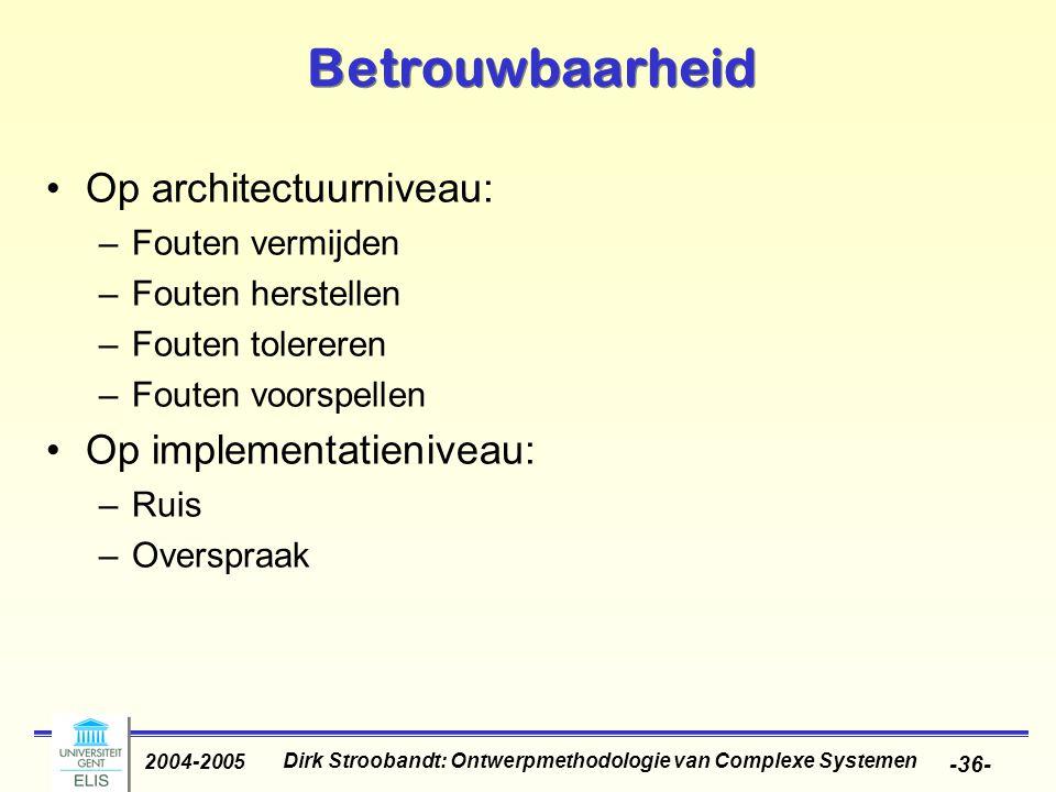 Dirk Stroobandt: Ontwerpmethodologie van Complexe Systemen 2004-2005 -36- Betrouwbaarheid Op architectuurniveau: –Fouten vermijden –Fouten herstellen