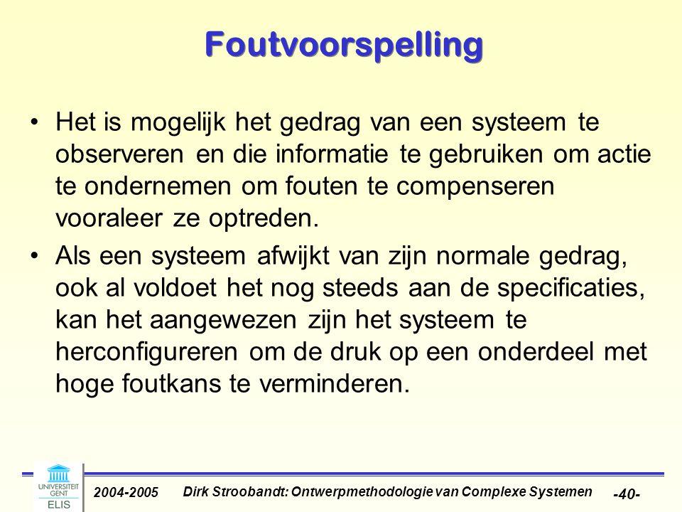 Dirk Stroobandt: Ontwerpmethodologie van Complexe Systemen 2004-2005 -40- Foutvoorspelling Het is mogelijk het gedrag van een systeem te observeren en die informatie te gebruiken om actie te ondernemen om fouten te compenseren vooraleer ze optreden.