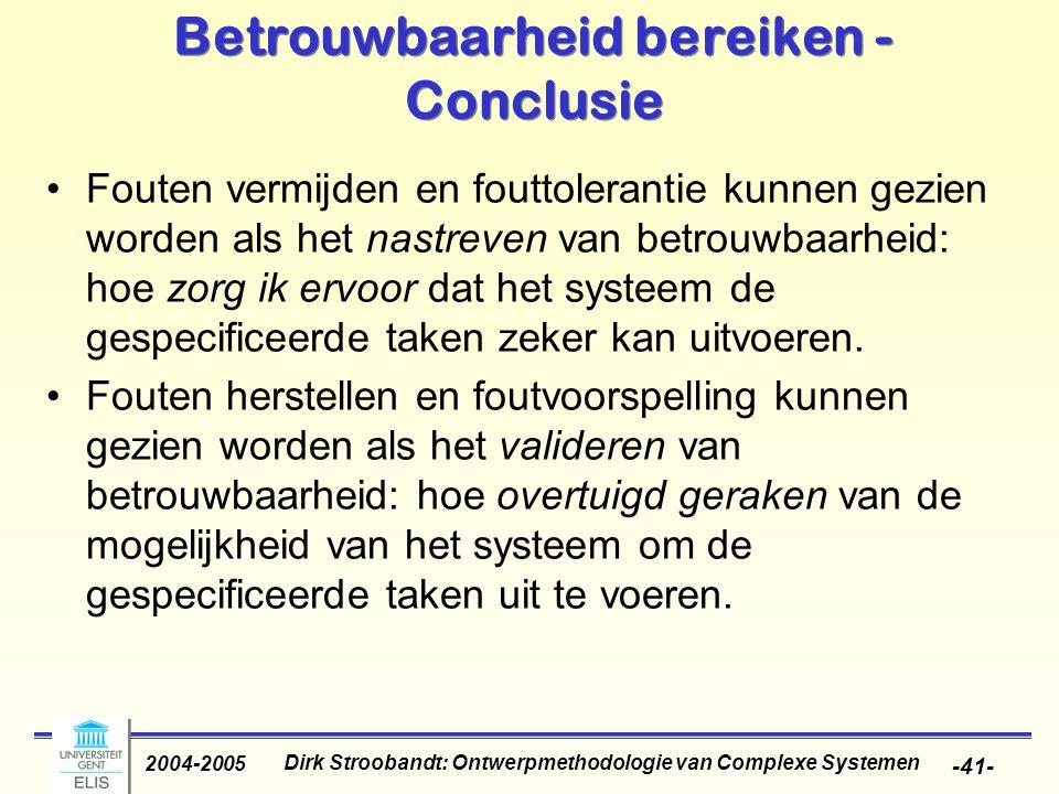 Dirk Stroobandt: Ontwerpmethodologie van Complexe Systemen 2004-2005 -41- Betrouwbaarheid bereiken - Conclusie Fouten vermijden en fouttolerantie kunnen gezien worden als het nastreven van betrouwbaarheid: hoe zorg ik ervoor dat het systeem de gespecificeerde taken zeker kan uitvoeren.