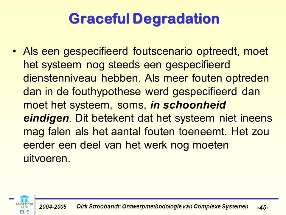 Dirk Stroobandt: Ontwerpmethodologie van Complexe Systemen 2004-2005 -45- Graceful Degradation Als een gespecifieerd foutscenario optreedt, moet het systeem nog steeds een gespecifieerd dienstenniveau hebben.