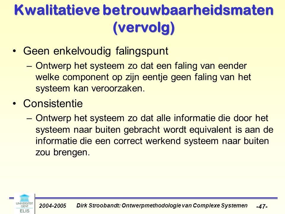 Dirk Stroobandt: Ontwerpmethodologie van Complexe Systemen 2004-2005 -47- Kwalitatieve betrouwbaarheidsmaten (vervolg) Geen enkelvoudig falingspunt –Ontwerp het systeem zo dat een faling van eender welke component op zijn eentje geen faling van het systeem kan veroorzaken.