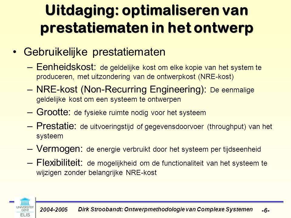 Dirk Stroobandt: Ontwerpmethodologie van Complexe Systemen 2004-2005 -6- Uitdaging: optimaliseren van prestatiematen in het ontwerp Gebruikelijke prestatiematen –Eenheidskost: de geldelijke kost om elke kopie van het system te produceren, met uitzondering van de ontwerpkost (NRE-kost) –NRE-kost (Non-Recurring Engineering): De eenmalige geldelijke kost om een systeem te ontwerpen –Grootte: de fysieke ruimte nodig voor het systeem –Prestatie: de uitvoeringstijd of gegevensdoorvoer (throughput) van het systeem –Vermogen: de energie verbruikt door het systeem per tijdseenheid –Flexibiliteit: de mogelijkheid om de functionaliteit van het systeem te wijzigen zonder belangrijke NRE-kost