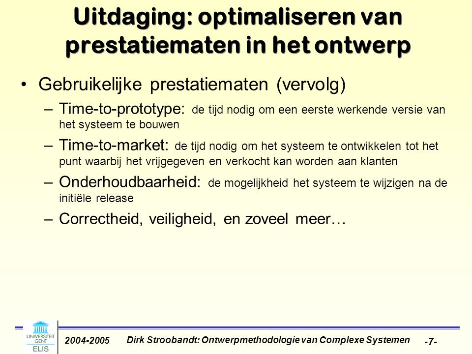 Dirk Stroobandt: Ontwerpmethodologie van Complexe Systemen 2004-2005 -28- Conclusie: laag vermogen belangrijk Many mission- critical systems must run on battery- backup Lower power dissipation avoids the cost of heat sinks and fans Lower power systems allow you to meet more power standards Less complex systems are easier to develop and faster to take to market A processor that consumes less power enables longer battery life Longer Battery Life Low-power processors maximize board density Lower System Cost Higher Performance System Larger Target Market Faster Product Release Reliable Uninterruptible Operation
