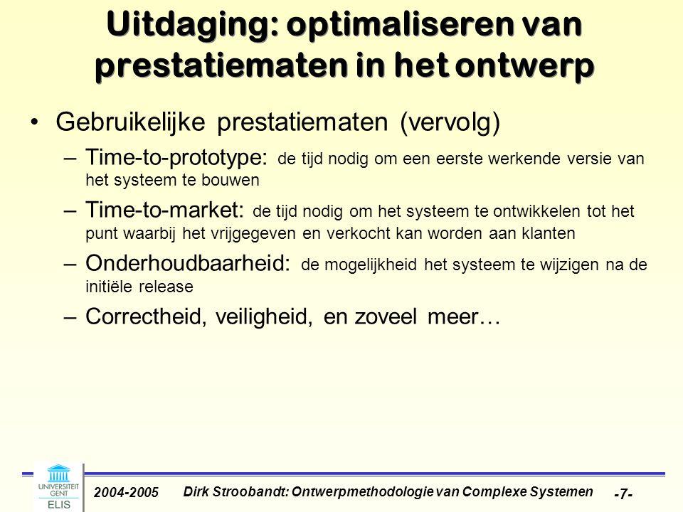 Dirk Stroobandt: Ontwerpmethodologie van Complexe Systemen 2004-2005 -7- Uitdaging: optimaliseren van prestatiematen in het ontwerp Gebruikelijke prestatiematen (vervolg) –Time-to-prototype: de tijd nodig om een eerste werkende versie van het systeem te bouwen –Time-to-market: de tijd nodig om het systeem te ontwikkelen tot het punt waarbij het vrijgegeven en verkocht kan worden aan klanten –Onderhoudbaarheid: de mogelijkheid het systeem te wijzigen na de initiële release –Correctheid, veiligheid, en zoveel meer…