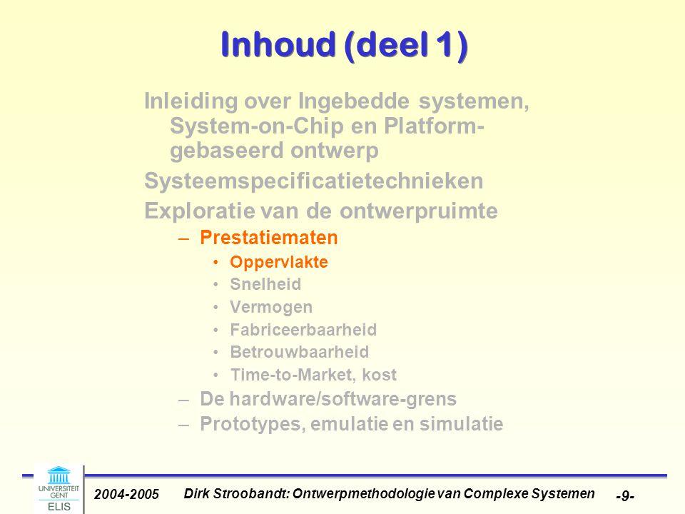 Dirk Stroobandt: Ontwerpmethodologie van Complexe Systemen 2004-2005 -9- Inhoud (deel 1) Inleiding over Ingebedde systemen, System-on-Chip en Platform