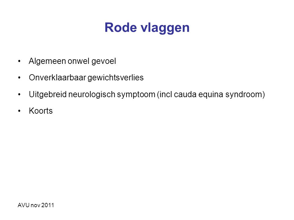 AVU nov 2011 Rode vlaggen Algemeen onwel gevoel Onverklaarbaar gewichtsverlies Uitgebreid neurologisch symptoom (incl cauda equina syndroom) Koorts