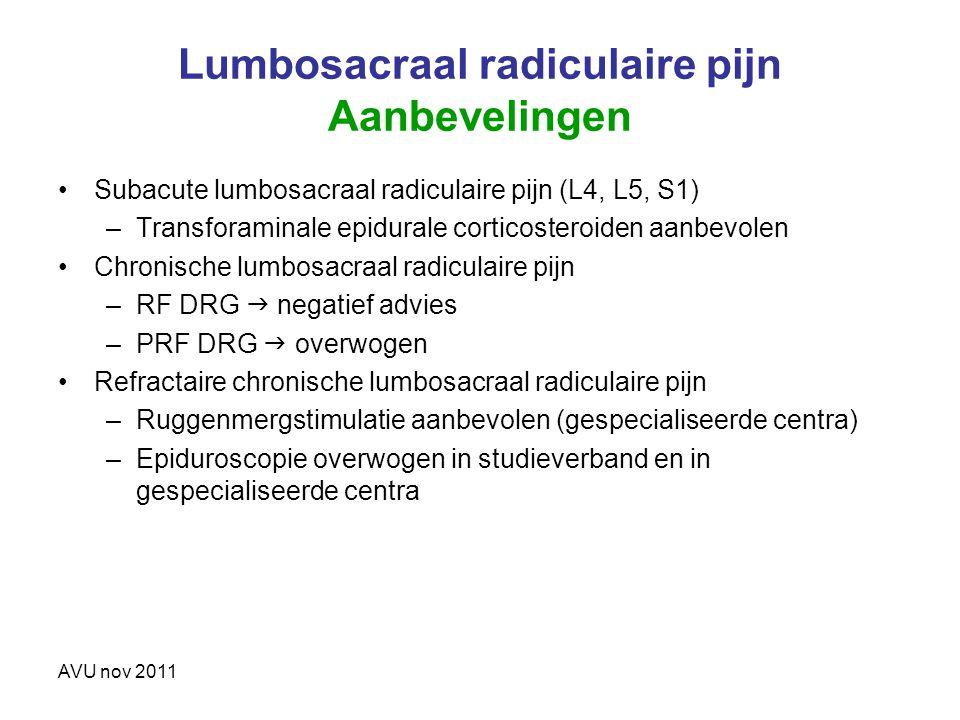 AVU nov 2011 Lumbosacraal radiculaire pijn Aanbevelingen Subacute lumbosacraal radiculaire pijn (L4, L5, S1) –Transforaminale epidurale corticosteroid
