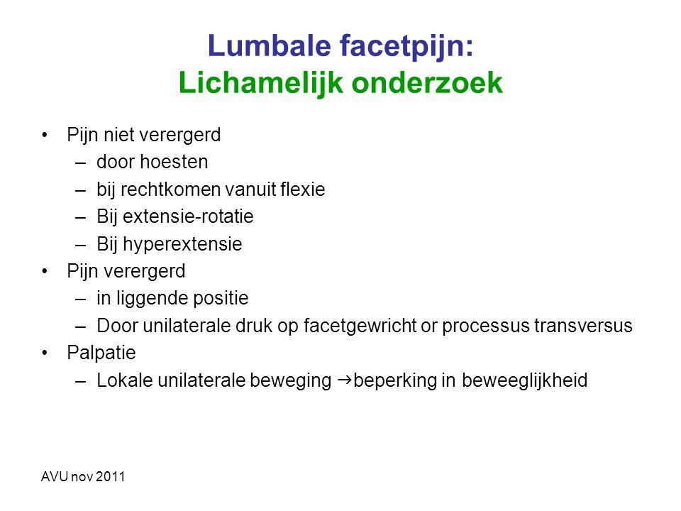 AVU nov 2011 Lumbale facetpijn: Lichamelijk onderzoek Pijn niet verergerd –door hoesten –bij rechtkomen vanuit flexie –Bij extensie-rotatie –Bij hyper