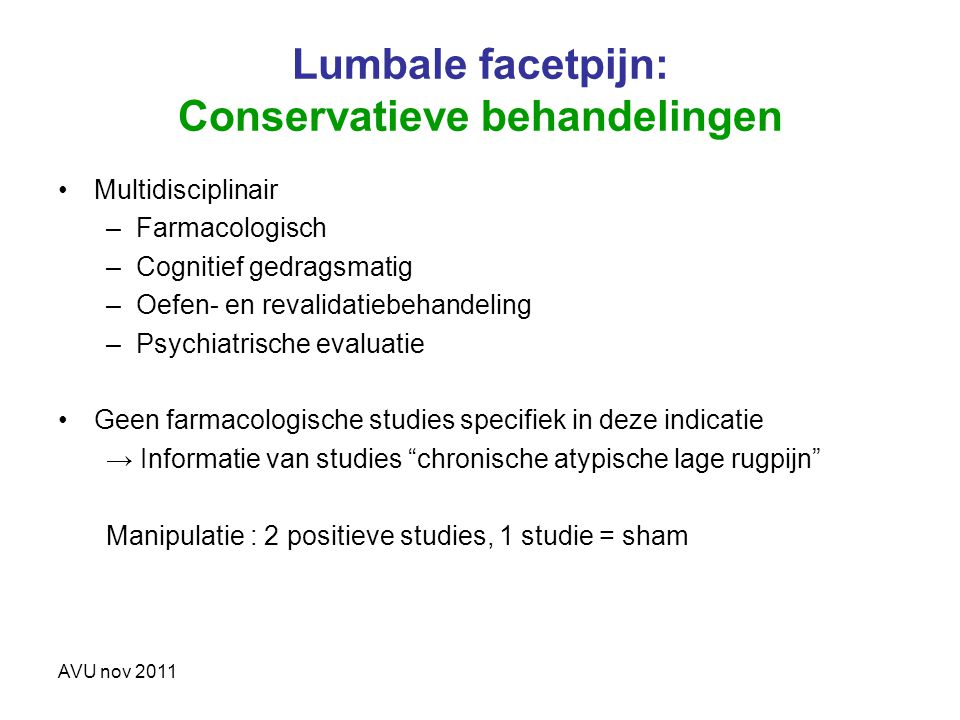 AVU nov 2011 Lumbale facetpijn: Conservatieve behandelingen Multidisciplinair –Farmacologisch –Cognitief gedragsmatig –Oefen- en revalidatiebehandelin