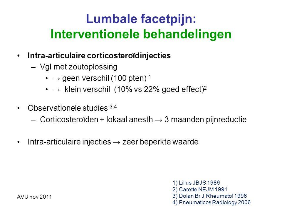 AVU nov 2011 Lumbale facetpijn: Interventionele behandelingen Intra-articulaire corticosteroïdinjecties –Vgl met zoutoplossing → geen verschil (100 pt