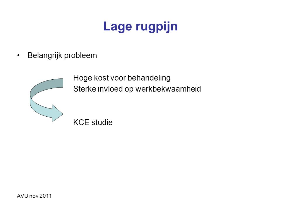 AVU nov 2011 Lage rugpijn Belangrijk probleem Hoge kost voor behandeling Sterke invloed op werkbekwaamheid KCE studie