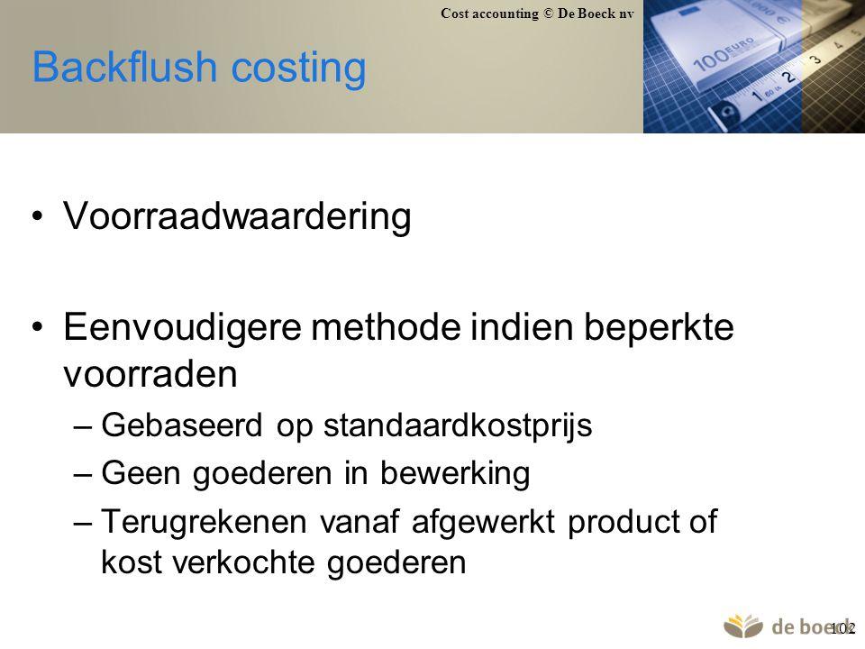 Cost accounting © De Boeck nv 102 Backflush costing Voorraadwaardering Eenvoudigere methode indien beperkte voorraden –Gebaseerd op standaardkostprijs