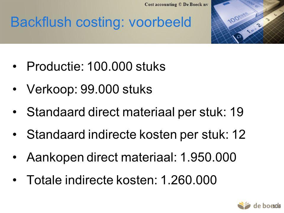 Cost accounting © De Boeck nv 103 Backflush costing: voorbeeld Productie: 100.000 stuks Verkoop: 99.000 stuks Standaard direct materiaal per stuk: 19