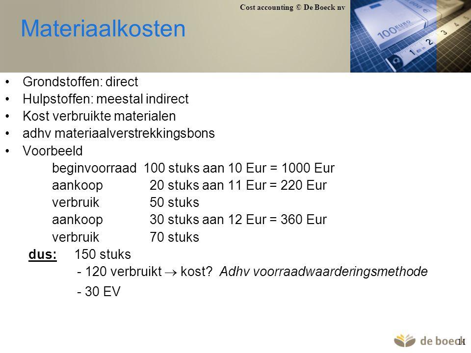 Cost accounting © De Boeck nv 11 Materiaalkosten Grondstoffen: direct Hulpstoffen: meestal indirect Kost verbruikte materialen adhv materiaalverstrekk
