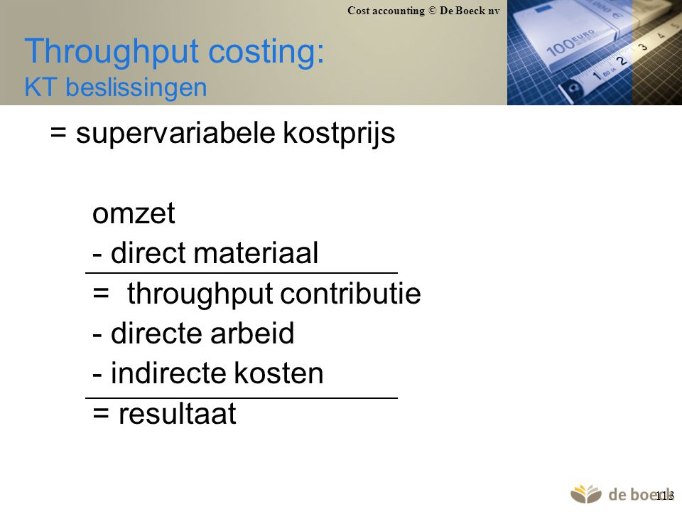 Cost accounting © De Boeck nv 113 Throughput costing: KT beslissingen = supervariabele kostprijs omzet - direct materiaal = throughput contributie - d