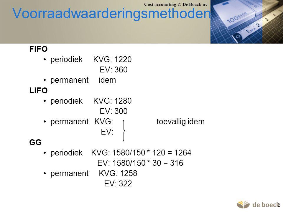 Cost accounting © De Boeck nv 12 Voorraadwaarderingsmethoden FIFO periodiek KVG: 1220 EV: 360 permanent idem LIFO periodiek KVG: 1280 EV: 300 permanen
