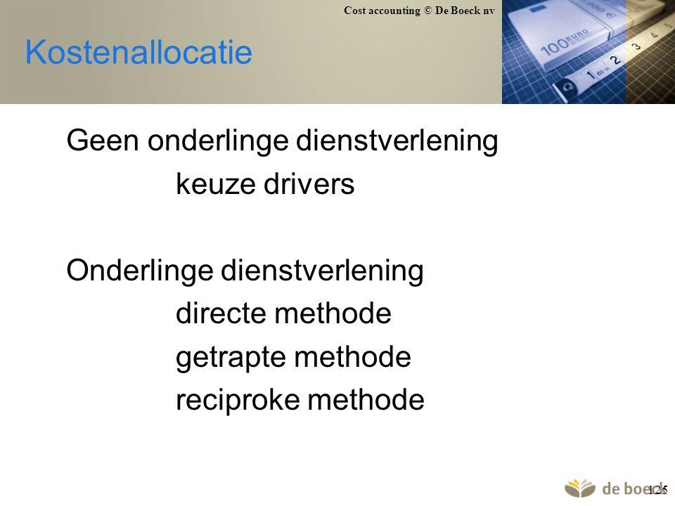 Cost accounting © De Boeck nv 125 Kostenallocatie Geen onderlinge dienstverlening keuze drivers Onderlinge dienstverlening directe methode getrapte me