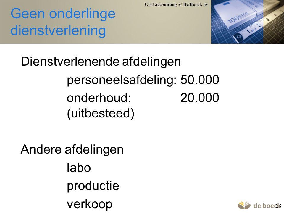 Cost accounting © De Boeck nv 126 Geen onderlinge dienstverlening Dienstverlenende afdelingen personeelsafdeling:50.000 onderhoud:20.000 (uitbesteed)