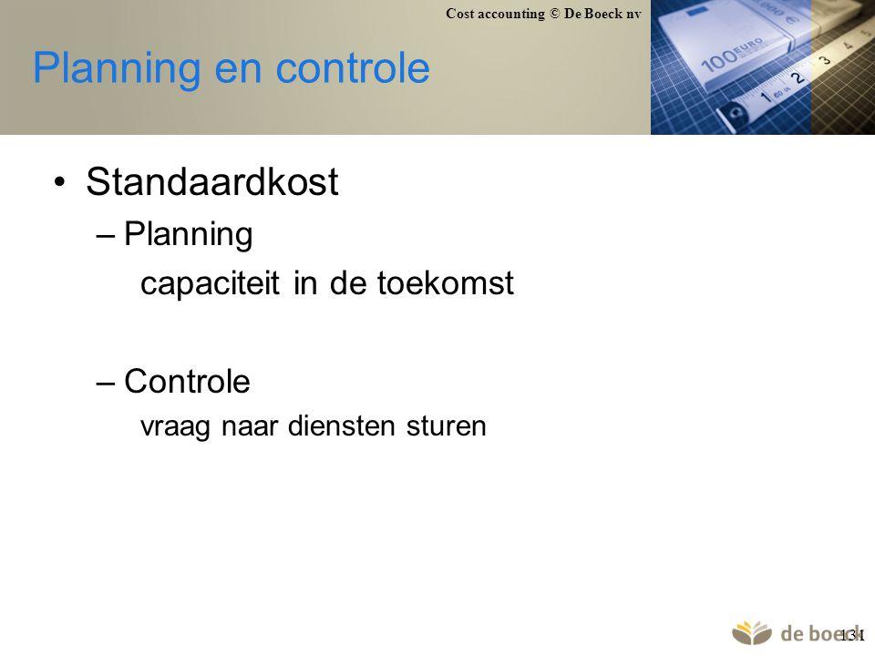 Cost accounting © De Boeck nv 131 Planning en controle Standaardkost –Planning capaciteit in de toekomst –Controle vraag naar diensten sturen