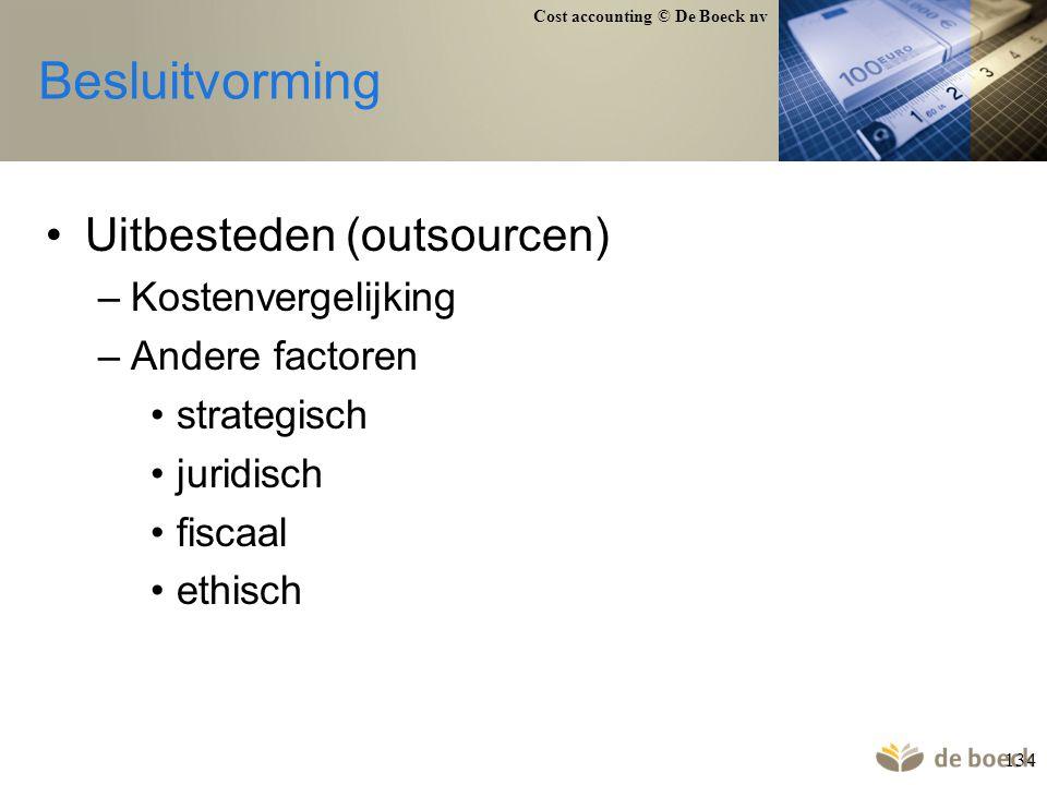 Cost accounting © De Boeck nv 134 Besluitvorming Uitbesteden (outsourcen) –Kostenvergelijking –Andere factoren strategisch juridisch fiscaal ethisch
