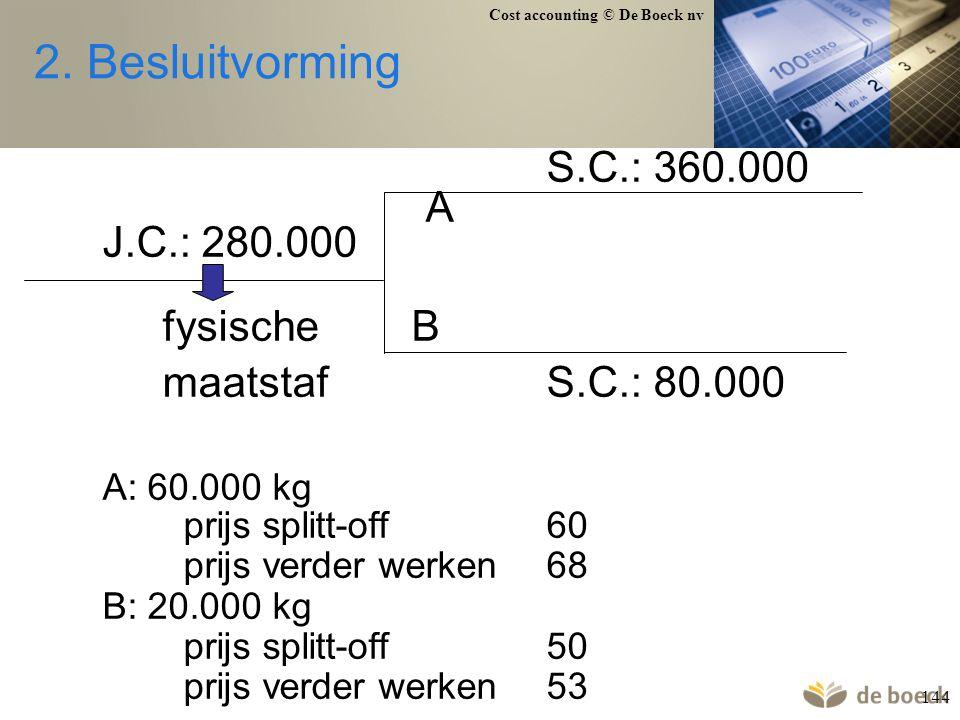 Cost accounting © De Boeck nv 144 2. Besluitvorming S.C.: 360.000 A J.C.: 280.000 fysische B maatstafS.C.: 80.000 A: 60.000 kg prijs splitt-off60 prij