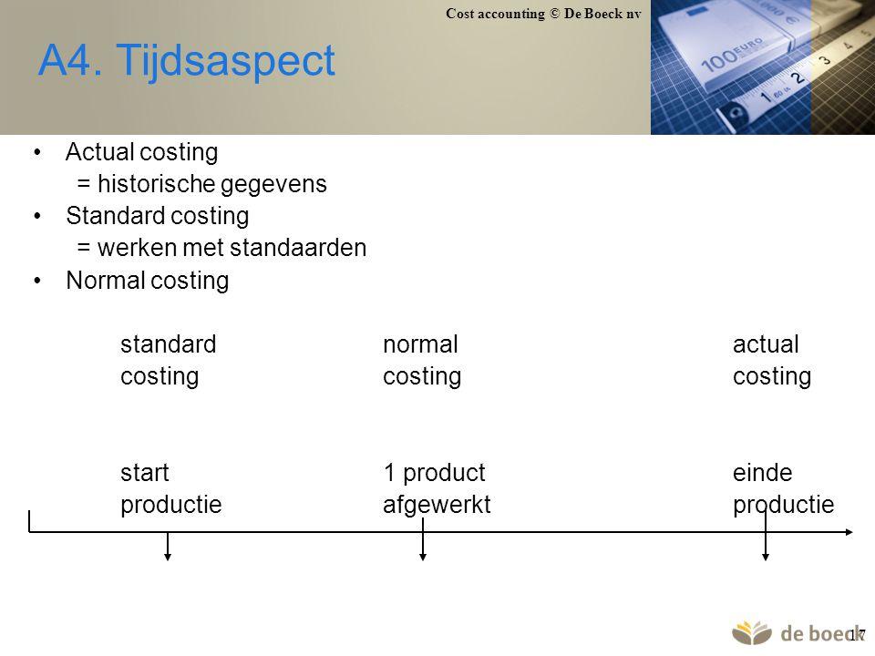 Cost accounting © De Boeck nv 17 A4. Tijdsaspect Actual costing = historische gegevens Standard costing = werken met standaarden Normal costing standa