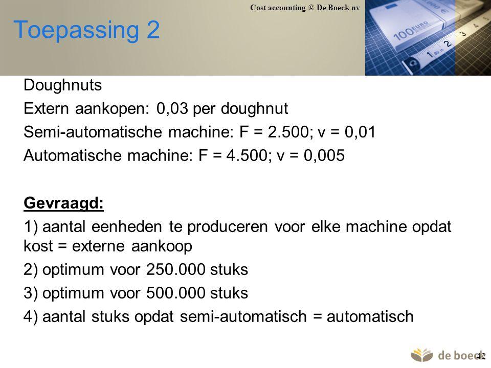 Cost accounting © De Boeck nv 42 Toepassing 2 Doughnuts Extern aankopen: 0,03 per doughnut Semi-automatische machine: F = 2.500; v = 0,01 Automatische