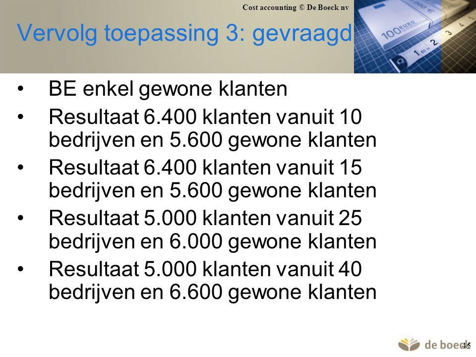 Cost accounting © De Boeck nv 45 Vervolg toepassing 3: gevraagd BE enkel gewone klanten Resultaat 6.400 klanten vanuit 10 bedrijven en 5.600 gewone kl