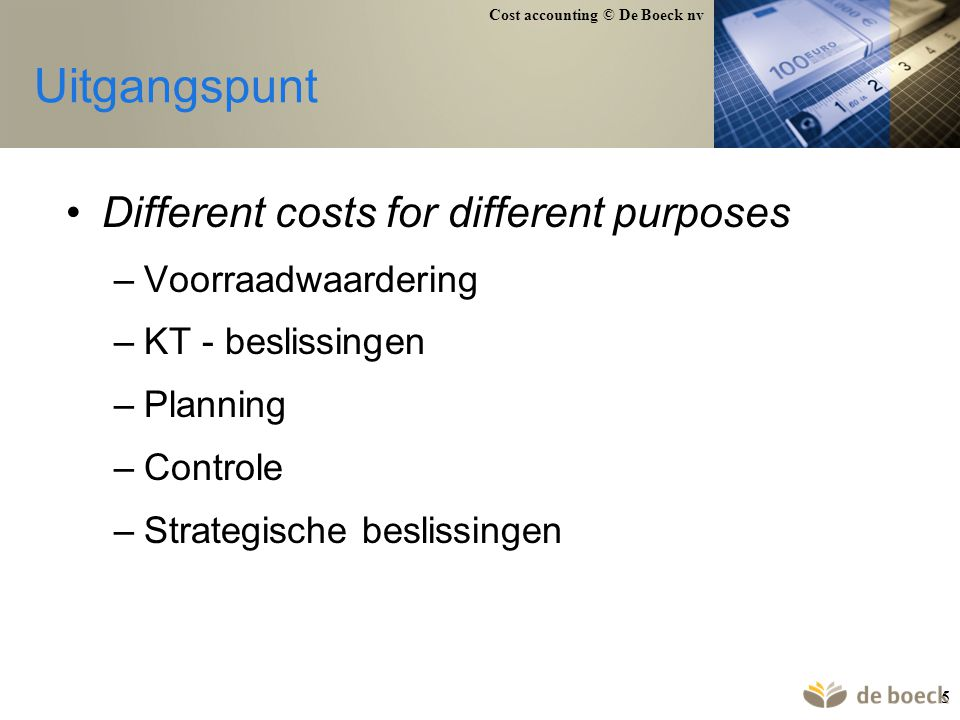 Cost accounting © De Boeck nv 5 Uitgangspunt Different costs for different purposes –Voorraadwaardering –KT - beslissingen –Planning –Controle –Strate