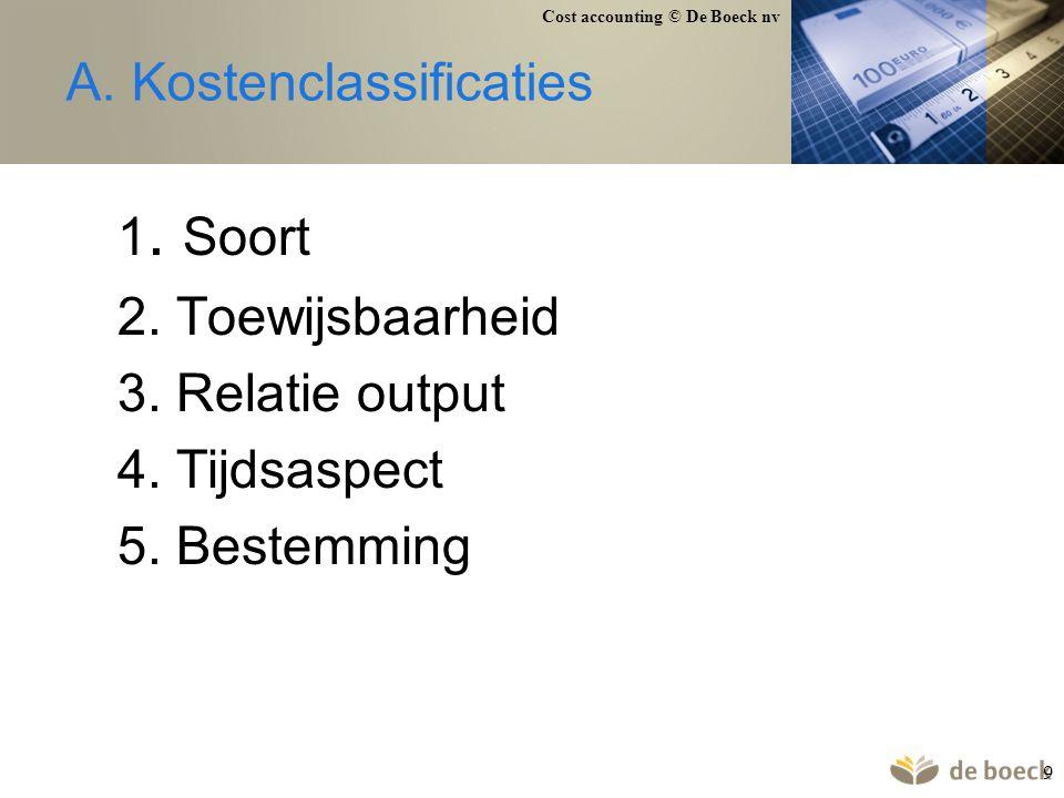 Cost accounting © De Boeck nv 9 A. Kostenclassificaties 1. Soort 2. Toewijsbaarheid 3. Relatie output 4. Tijdsaspect 5. Bestemming