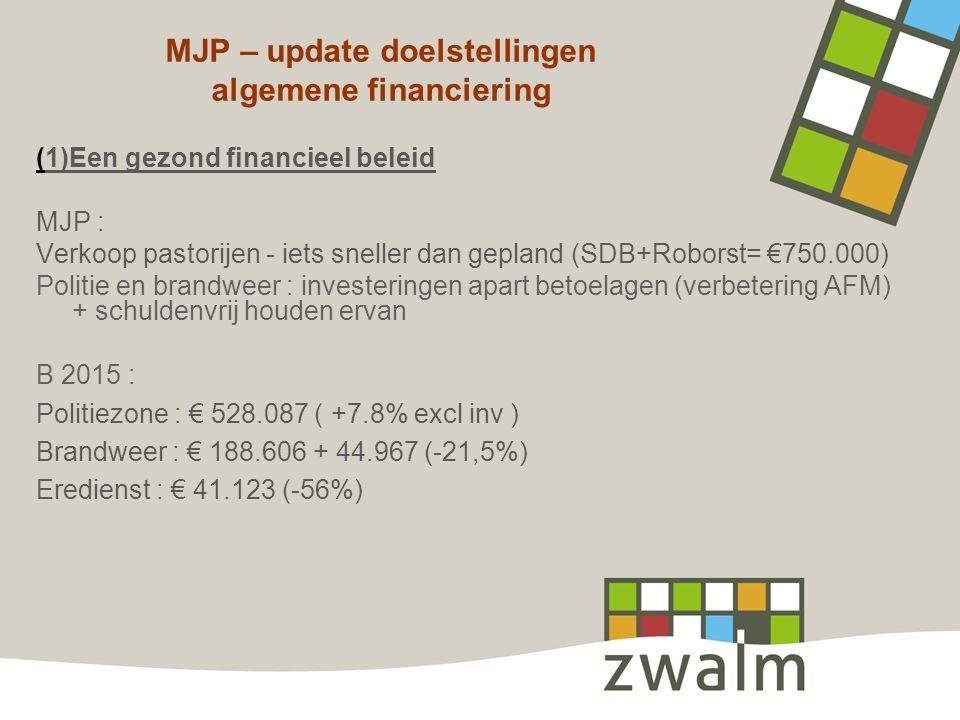 MJP – update doelstellingen algemene financiering (1)Een gezond financieel beleid MJP : Verkoop pastorijen - iets sneller dan gepland (SDB+Roborst= €750.000) Politie en brandweer : investeringen apart betoelagen (verbetering AFM) + schuldenvrij houden ervan B 2015 : Politiezone : € 528.087 ( +7.8% excl inv ) Brandweer : € 188.606 + 44.967 (-21,5%) Eredienst : € 41.123 (-56%)