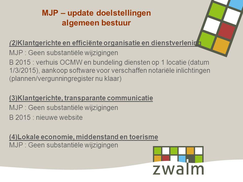 MJP – update doelstellingen algemeen bestuur (2)Klantgerichte en efficiënte organisatie en dienstverlening MJP : Geen substantiële wijzigingen B 2015 : verhuis OCMW en bundeling diensten op 1 locatie (datum 1/3/2015), aankoop software voor verschaffen notariële inlichtingen (plannen/vergunningregister nu klaar) (3)Klantgerichte, transparante communicatie MJP : Geen substantiële wijzigingen B 2015 : nieuwe website (4)Lokale economie, middenstand en toerisme MJP : Geen substantiële wijzigingen