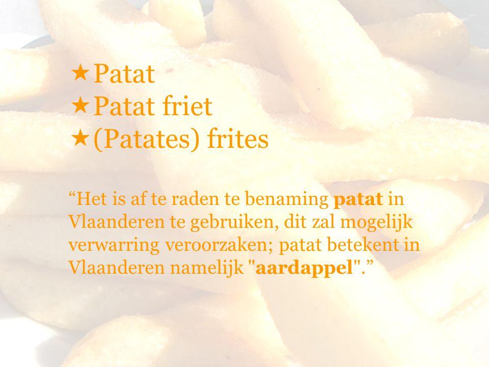  Patat  Patat friet  (Patates) frites Het is af te raden te benaming patat in Vlaanderen te gebruiken, dit zal mogelijk verwarring veroorzaken; patat betekent in Vlaanderen namelijk aardappel .