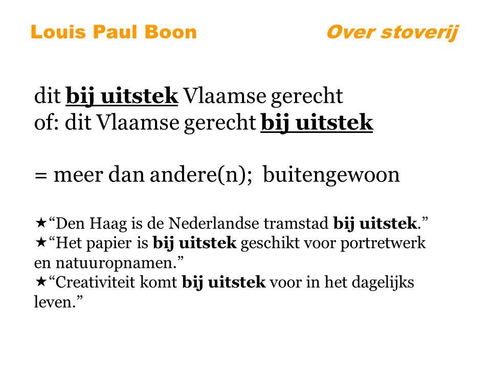 dit bij uitstek Vlaamse gerecht of: dit Vlaamse gerecht bij uitstek = meer dan andere(n); buitengewoon  Den Haag is de Nederlandse tramstad bij uitstek.  Het papier is bij uitstek geschikt voor portretwerk en natuuropnamen.  Creativiteit komt bij uitstek voor in het dagelijks leven. Louis Paul BoonOver stoverij