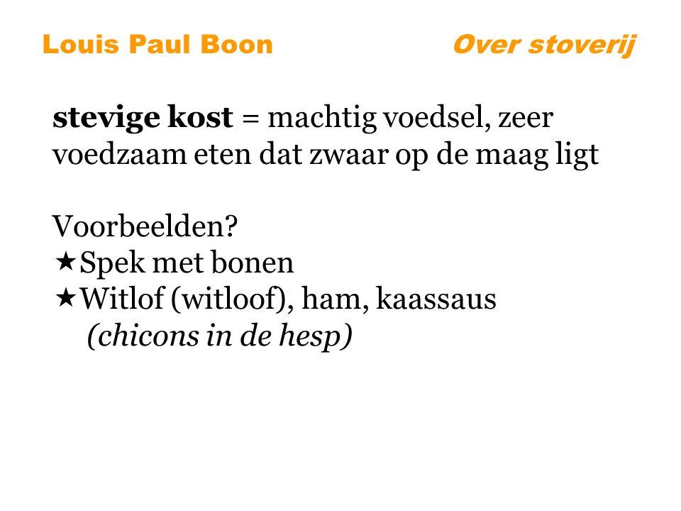 Louis Paul BoonOver stoverij stevige kost = machtig voedsel, zeer voedzaam eten dat zwaar op de maag ligt Voorbeelden.