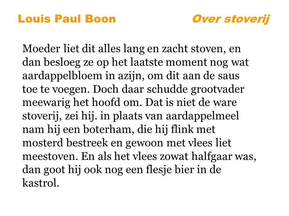 Louis Paul BoonOver stoverij Moeder liet dit alles lang en zacht stoven, en dan besloeg ze op het laatste moment nog wat aardappelbloem in azijn, om dit aan de saus toe te voegen.