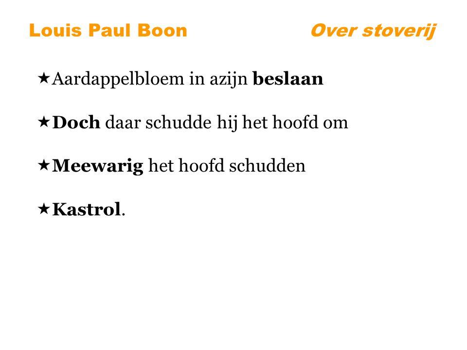 Louis Paul BoonOver stoverij  Aardappelbloem in azijn beslaan  Doch daar schudde hij het hoofd om  Meewarig het hoofd schudden  Kastrol.