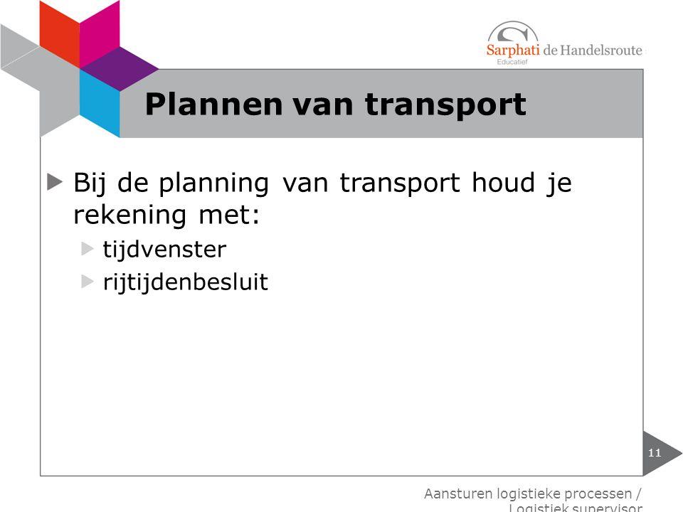 Bij de planning van transport houd je rekening met: tijdvenster rijtijdenbesluit 11 Aansturen logistieke processen / Logistiek supervisor Plannen van