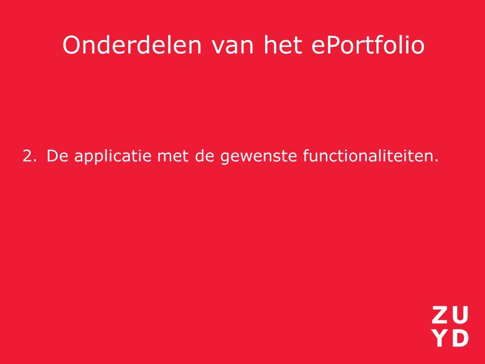 Onderdelen van het ePortfolio 2.De applicatie met de gewenste functionaliteiten.