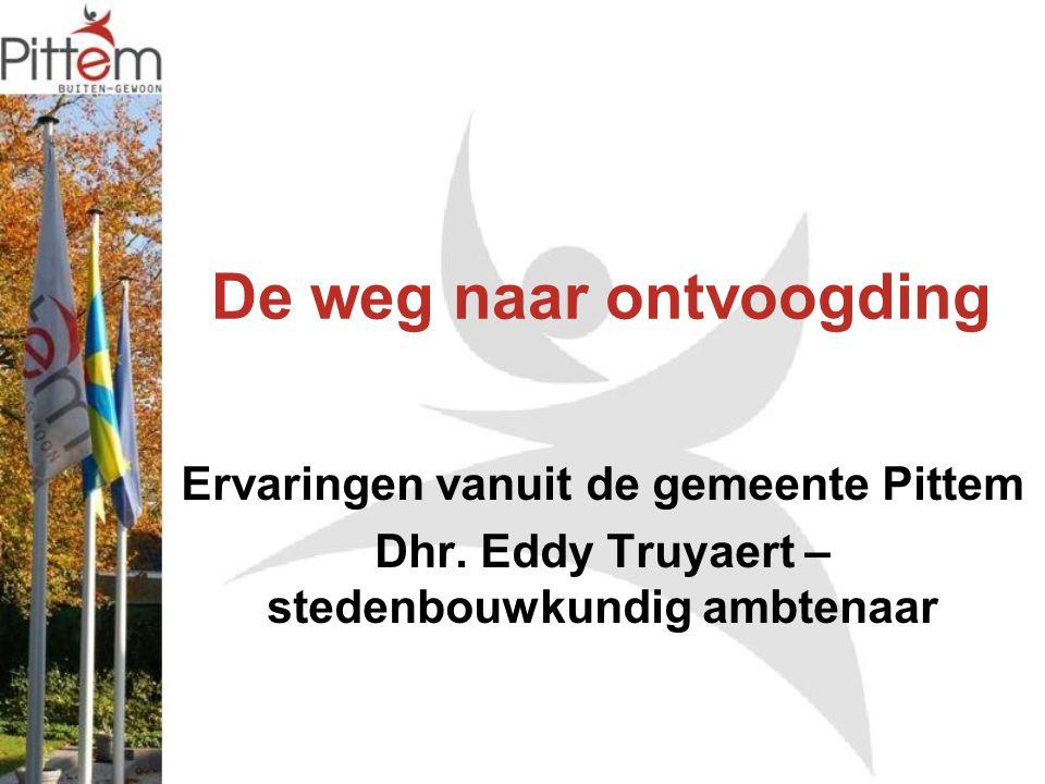 De weg naar ontvoogding Ervaringen vanuit de gemeente Pittem Dhr. Eddy Truyaert – stedenbouwkundig ambtenaar