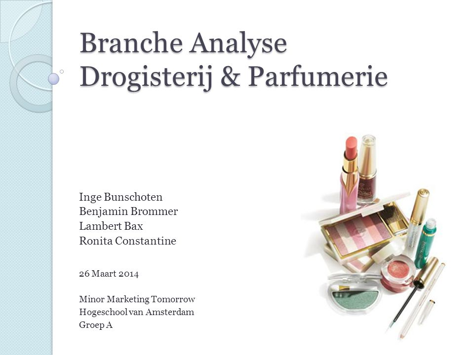 Branche Analyse Drogisterij & Parfumerie Inge Bunschoten Benjamin Brommer Lambert Bax Ronita Constantine 26 Maart 2014 Minor Marketing Tomorrow Hogesc