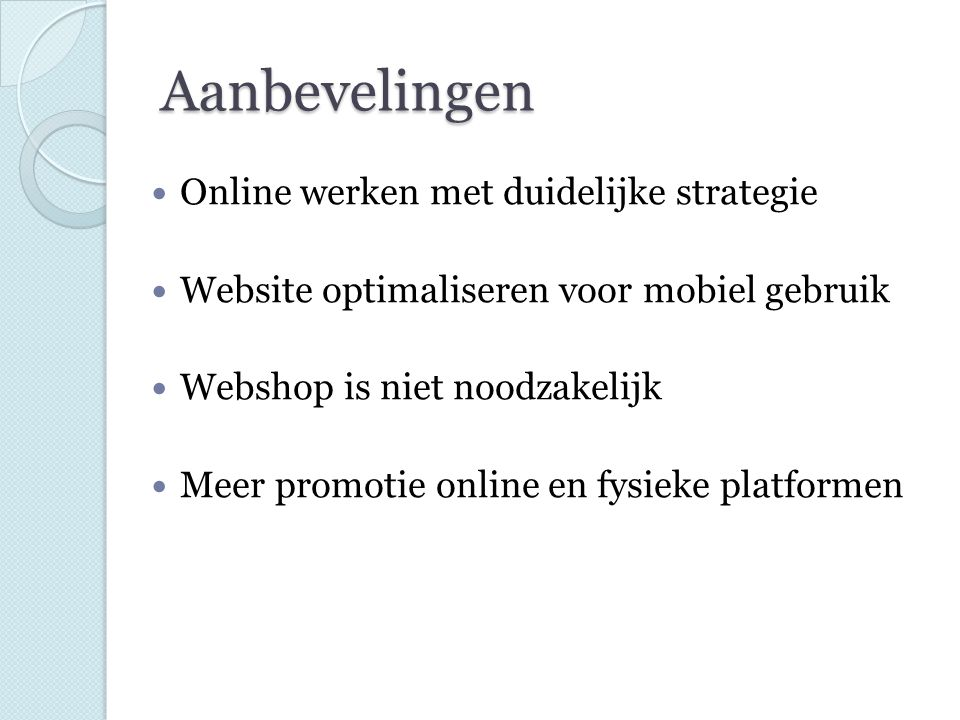 Aanbevelingen Online werken met duidelijke strategie Website optimaliseren voor mobiel gebruik Webshop is niet noodzakelijk Meer promotie online en fy