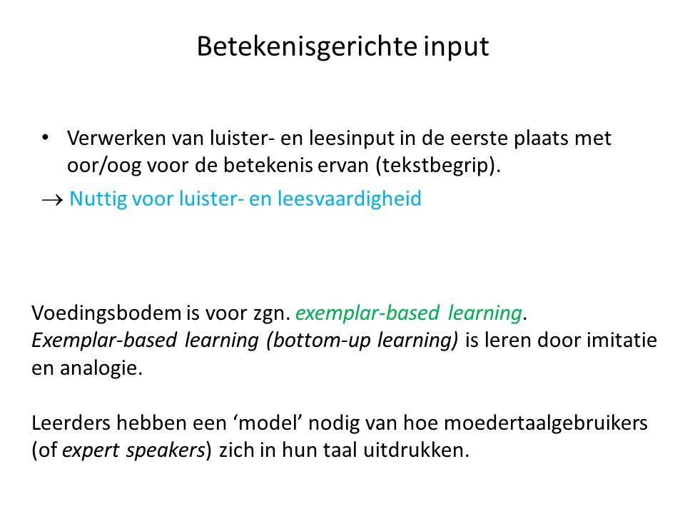 Betekenisgerichte input Verwerken van luister- en leesinput in de eerste plaats met oor/oog voor de betekenis ervan (tekstbegrip).  Nuttig voor luist