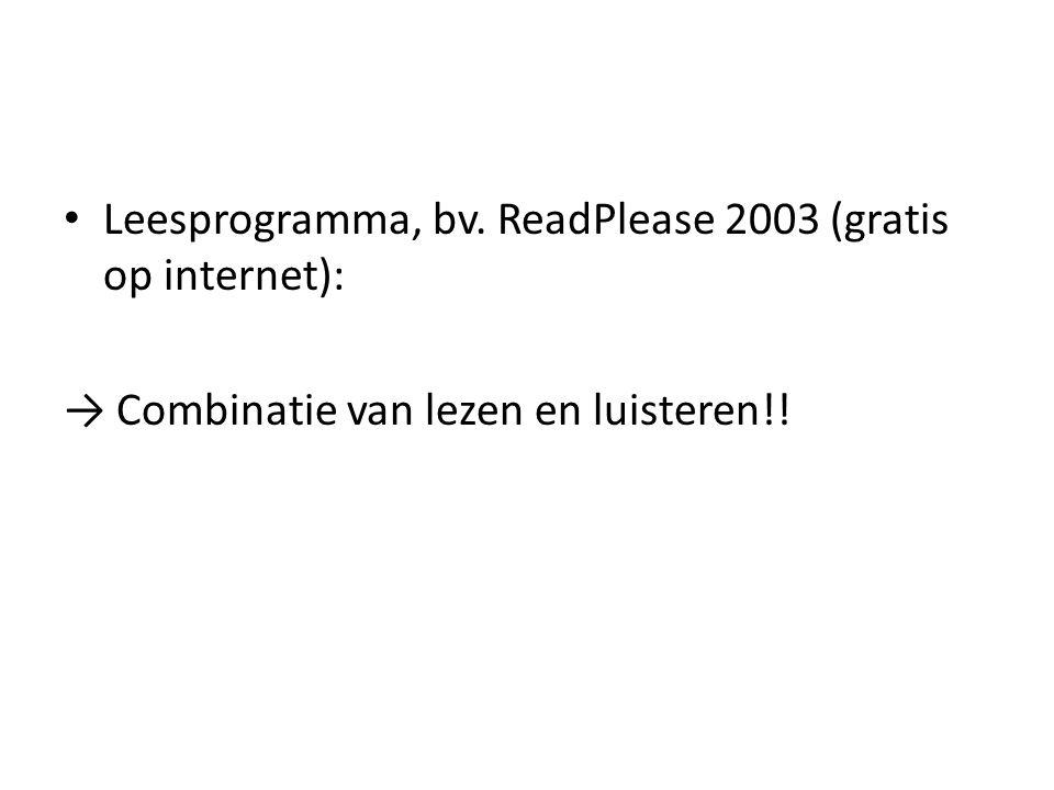 Leesprogramma, bv. ReadPlease 2003 (gratis op internet): → Combinatie van lezen en luisteren!!