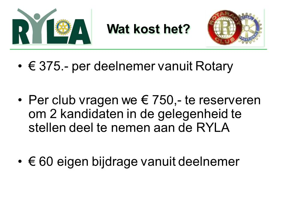 € 375.- per deelnemer vanuit Rotary Per club vragen we € 750,- te reserveren om 2 kandidaten in de gelegenheid te stellen deel te nemen aan de RYLA €