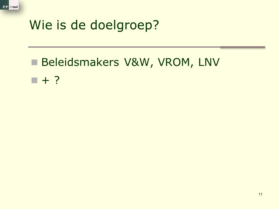 Wie is de doelgroep? Beleidsmakers V&W, VROM, LNV + ? 11