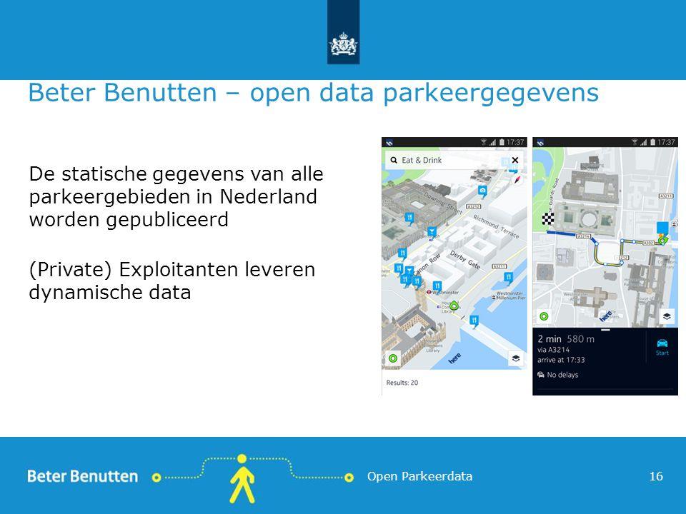 Beter Benutten – open data parkeergegevens De statische gegevens van alle parkeergebieden in Nederland worden gepubliceerd (Private) Exploitanten leveren dynamische data 16Open Parkeerdata