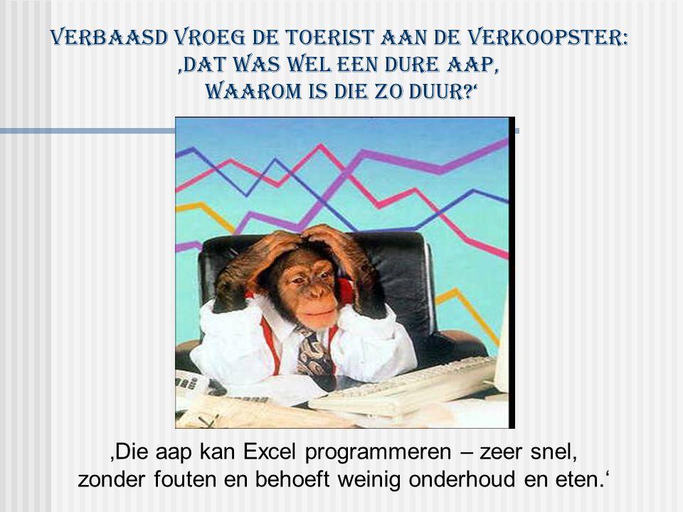'Die aap kan Excel programmeren – zeer snel, zonder fouten en behoeft weinig onderhoud en eten.' Verbaasd vroeg de toerist aan de verkoopster: 'Dat was wel een dure aap, Waarom is die zo duur '