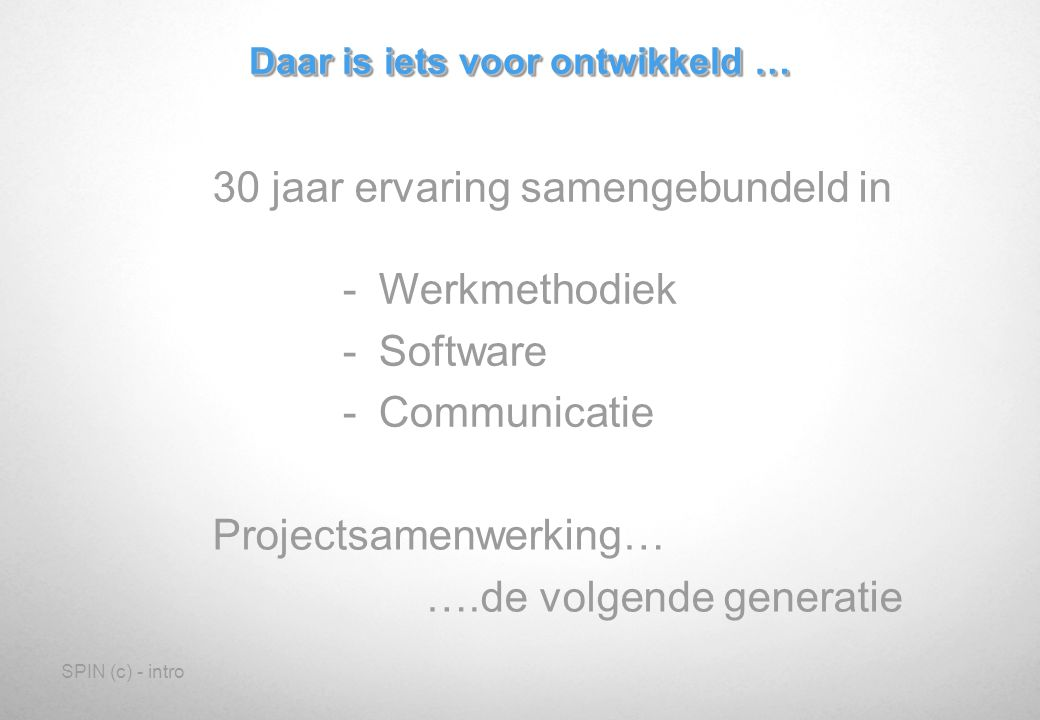SPIN (c) - intro Daar is iets voor ontwikkeld … 30 jaar ervaring samengebundeld in -Werkmethodiek -Software -Communicatie Projectsamenwerking… ….de volgende generatie